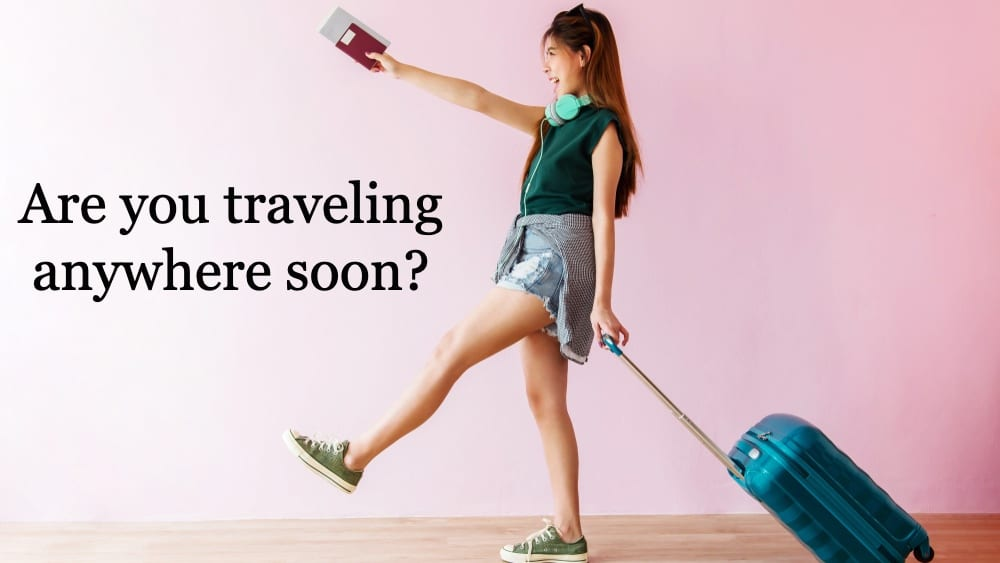 Are you traveling anywhere soon?