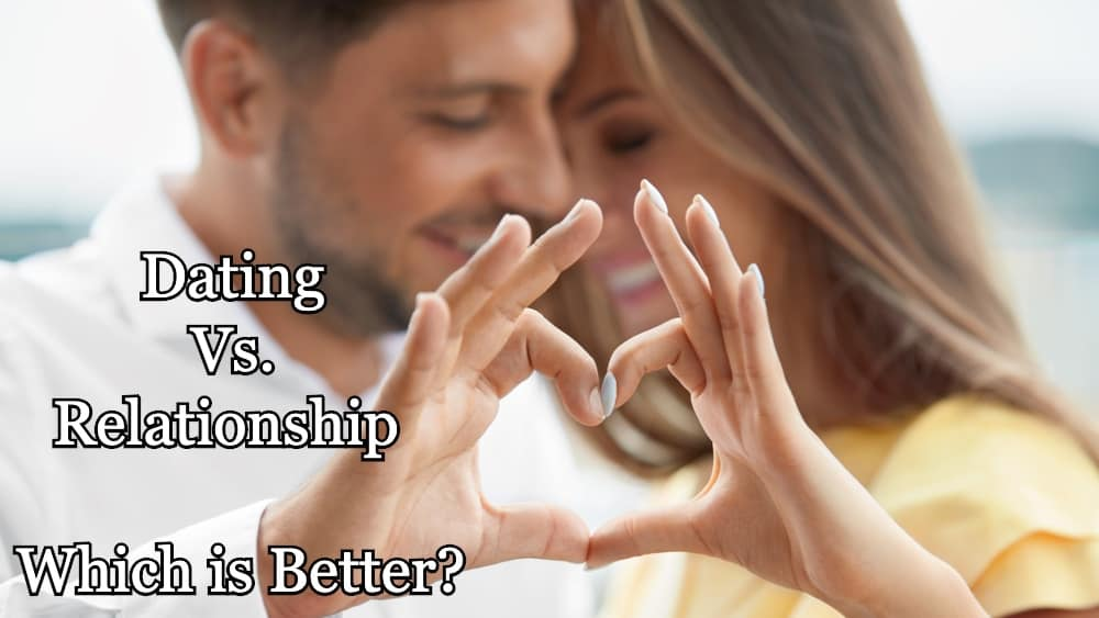 Dating Vs. Relationship - Which is Better?