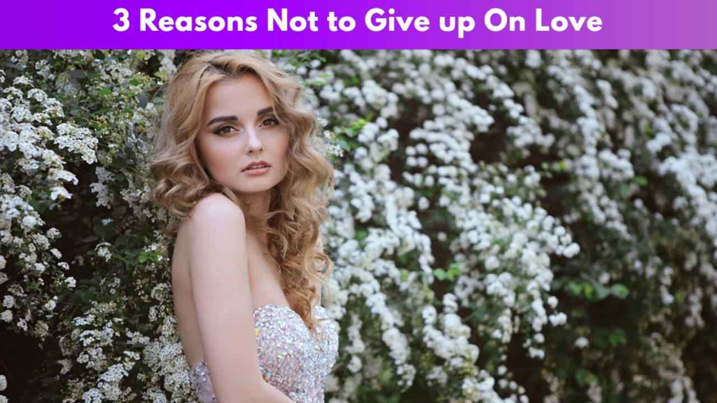3 Reasons Why Not to Give up On Love