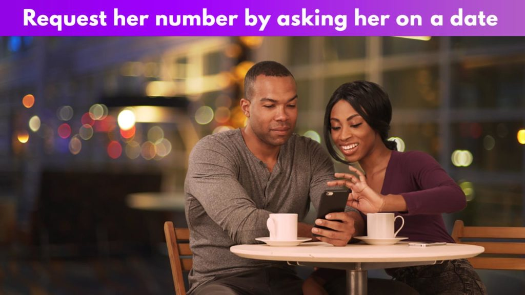 Request her number by asking her on a date