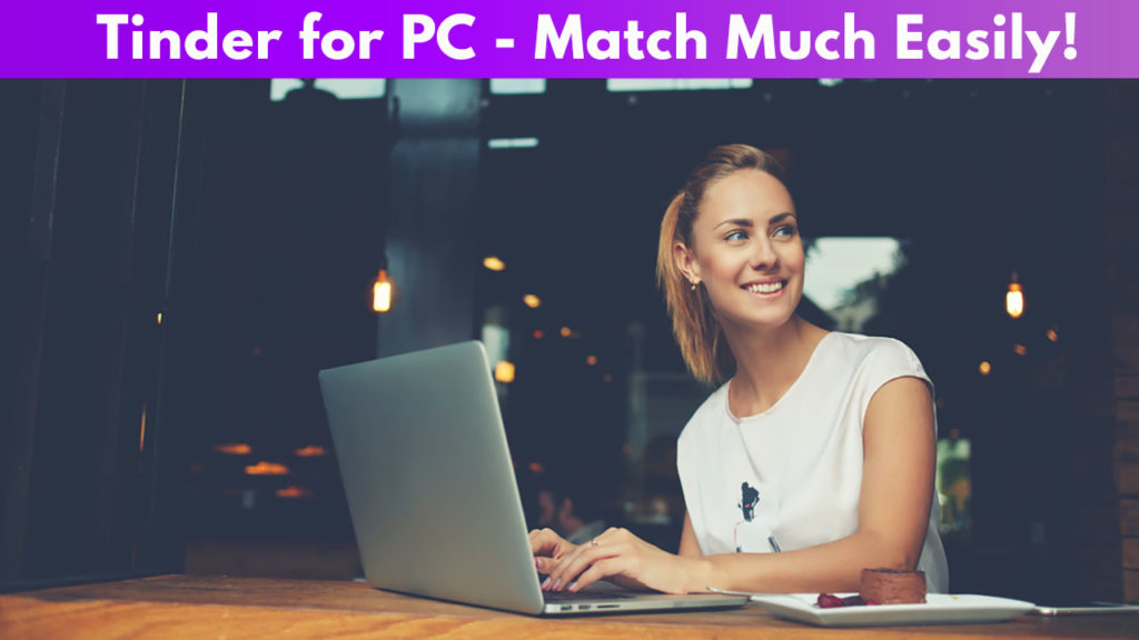 Tinder for PC - Match Much Easily!