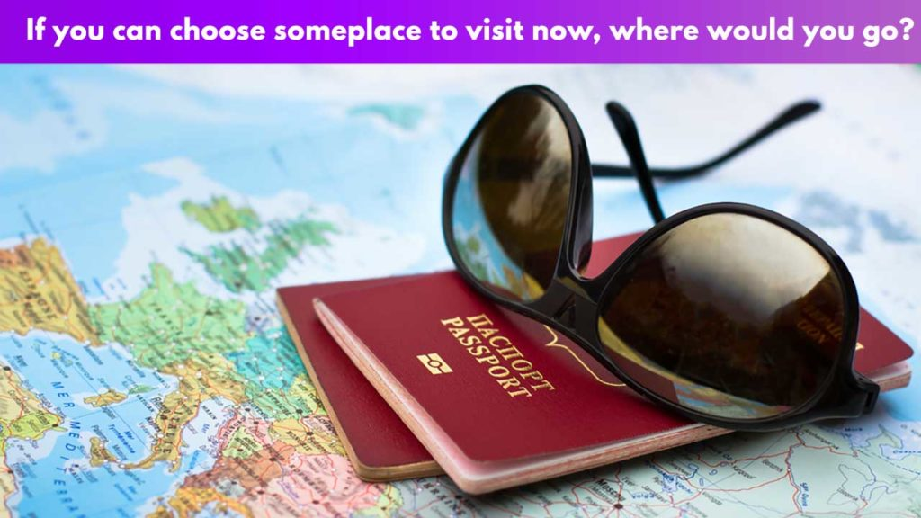 If you can choose someplace to visit now, where would you go?