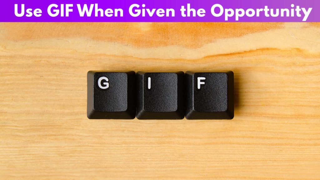 Use GIF when given the opportunity