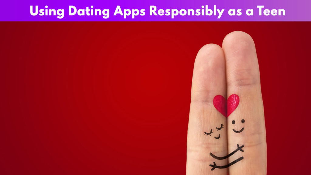 Using Dating Apps responsibly as a Teen