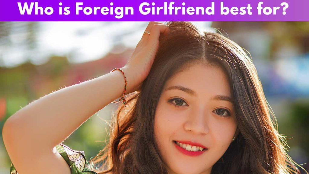 Who is Foreign Girlfriend best for